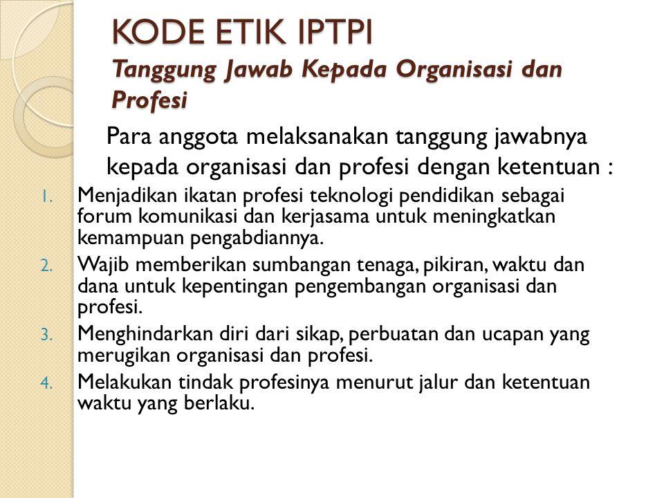 KODE ETIK IPTPI Tanggung Jawab Kepada Organisasi dan Profesi Para anggota melaksanakan tanggung jawabnya kepada organisasi dan profesi dengan ketentua