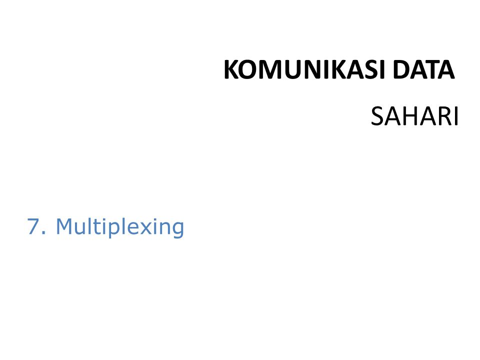 SAHARI KOMUNIKASI DATA 7. Multiplexing