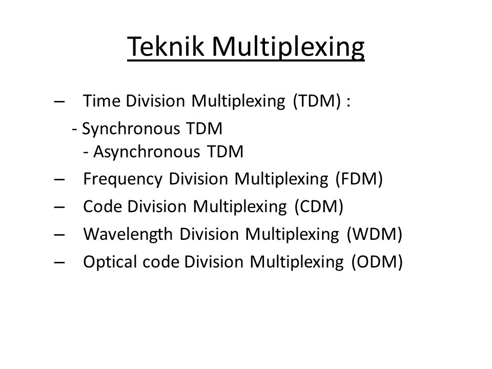 Teknik Multiplexing – Time Division Multiplexing (TDM) : - Synchronous TDM - Asynchronous TDM – Frequency Division Multiplexing (FDM) – Code Division Multiplexing (CDM) – Wavelength Division Multiplexing (WDM) – Optical code Division Multiplexing (ODM)