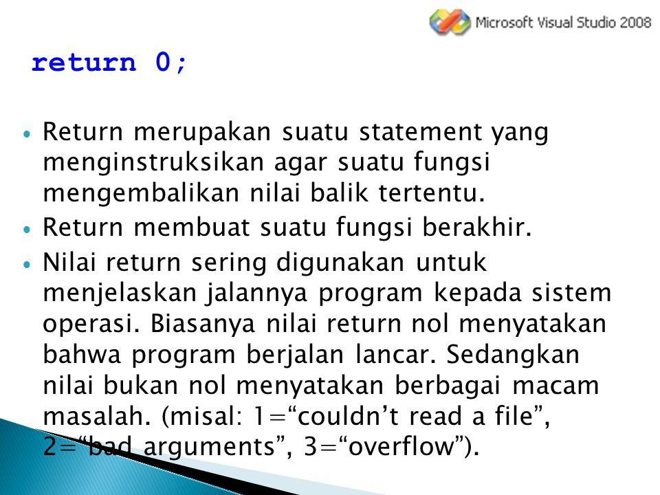 return 0; Return merupakan suatu statement yang menginstruksikan agar suatu fungsi mengembalikan nilai balik tertentu. Return membuat suatu fungsi ber