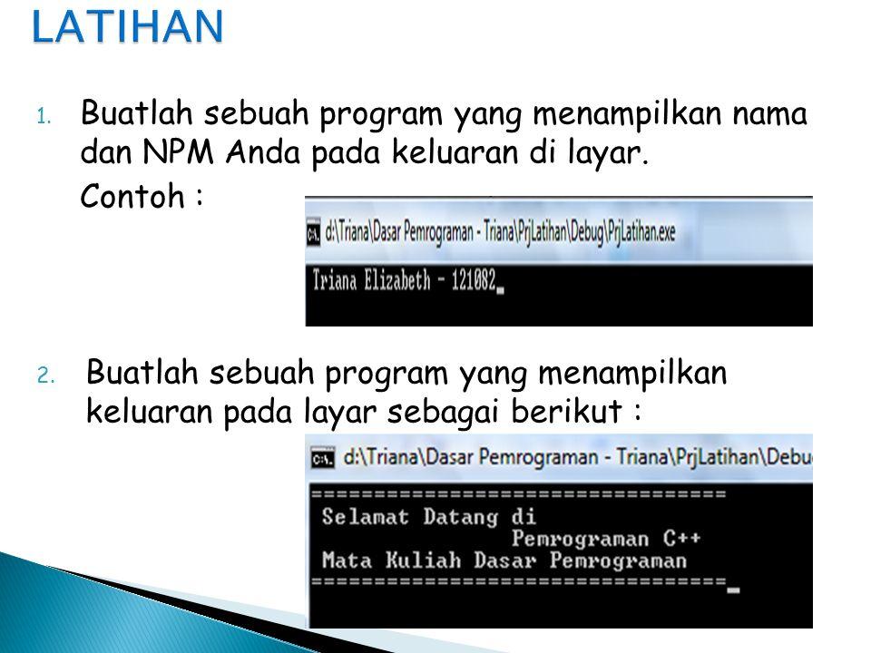 1. Buatlah sebuah program yang menampilkan nama dan NPM Anda pada keluaran di layar. Contoh : 2. Buatlah sebuah program yang menampilkan keluaran pada