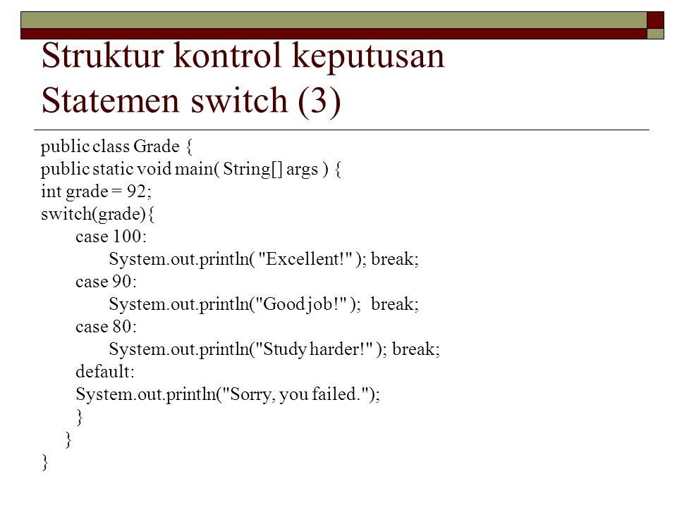 Struktur kontrol keputusan Statemen switch (3) public class Grade { public static void main( String[] args ) { int grade = 92; switch(grade){ case 100