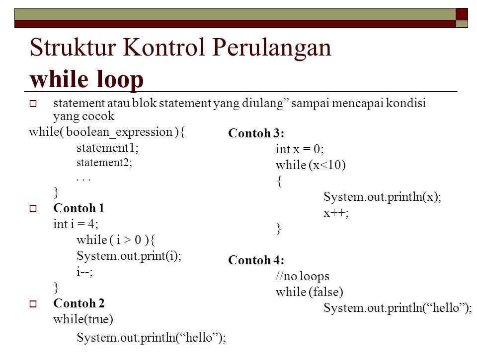 Struktur Kontrol Perulangan while loop  statement atau blok statement yang diulang sampai mencapai kondisi yang cocok while( boolean_expression ){ statement1; statement2;...