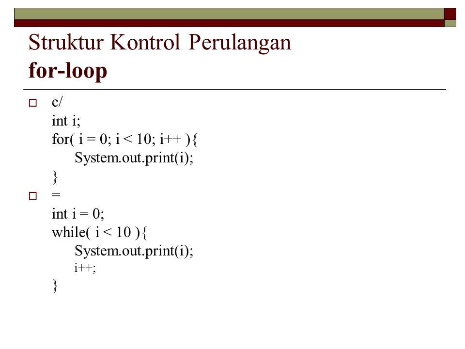 Struktur Kontrol Perulangan for-loop  c/ int i; for( i = 0; i < 10; i++ ){ System.out.print(i); }  = int i = 0; while( i < 10 ){ System.out.print(i)