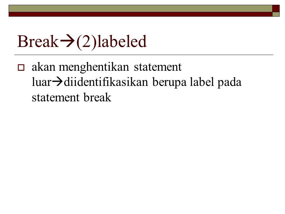 Break  (2)labeled  akan menghentikan statement luar  diidentifikasikan berupa label pada statement break