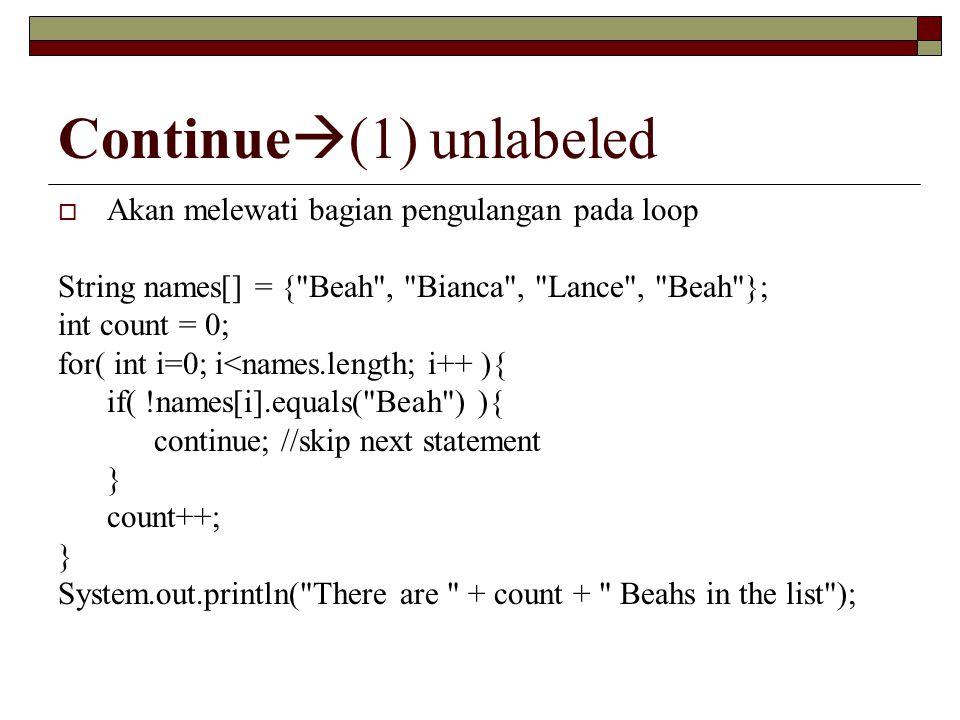 Continue  (1) unlabeled  Akan melewati bagian pengulangan pada loop String names[] = {