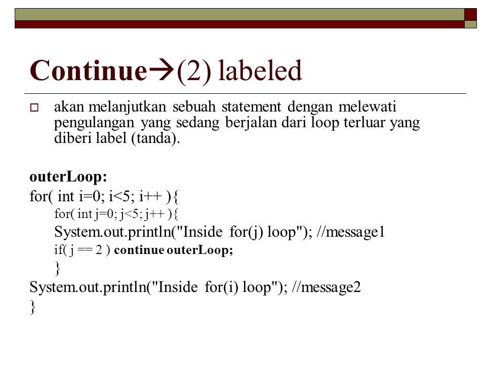 Continue  (2) labeled  akan melanjutkan sebuah statement dengan melewati pengulangan yang sedang berjalan dari loop terluar yang diberi label (tanda