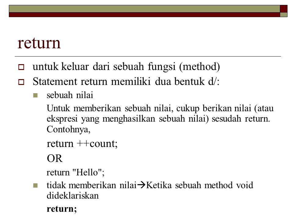 return  untuk keluar dari sebuah fungsi (method)  Statement return memiliki dua bentuk d/: sebuah nilai Untuk memberikan sebuah nilai, cukup berikan nilai (atau ekspresi yang menghasilkan sebuah nilai) sesudah return.