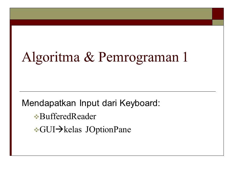 Algoritma & Pemrograman 1 Mendapatkan Input dari Keyboard:  BufferedReader  GUI  kelas JOptionPane