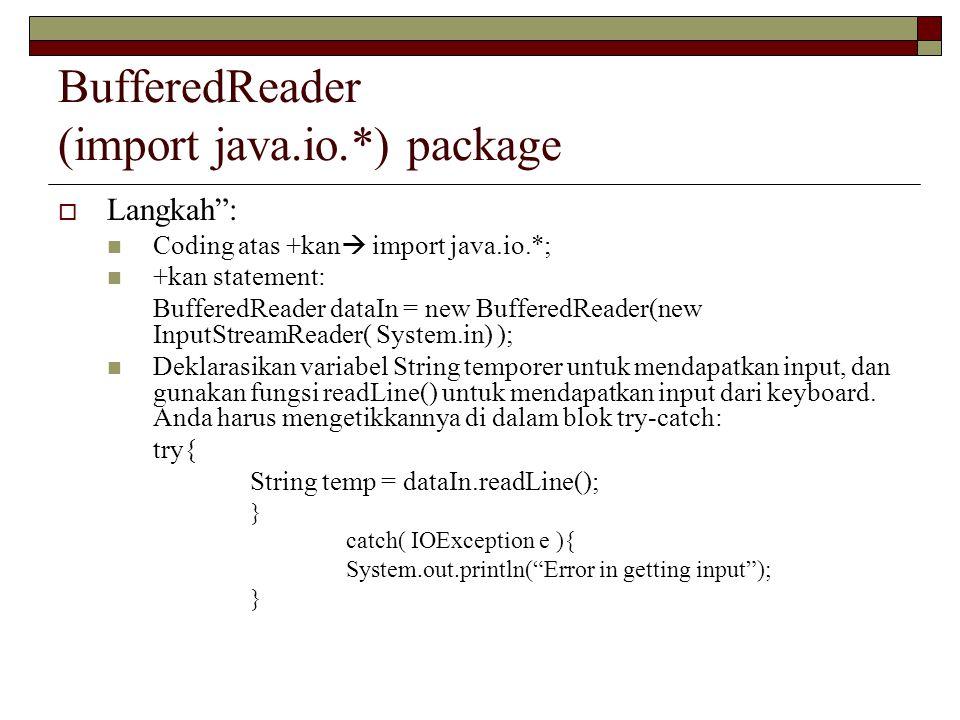 BufferedReader (import java.io.*) package  Langkah : Coding atas +kan  import java.io.*; +kan statement: BufferedReader dataIn = new BufferedReader(new InputStreamReader( System.in) ); Deklarasikan variabel String temporer untuk mendapatkan input, dan gunakan fungsi readLine() untuk mendapatkan input dari keyboard.