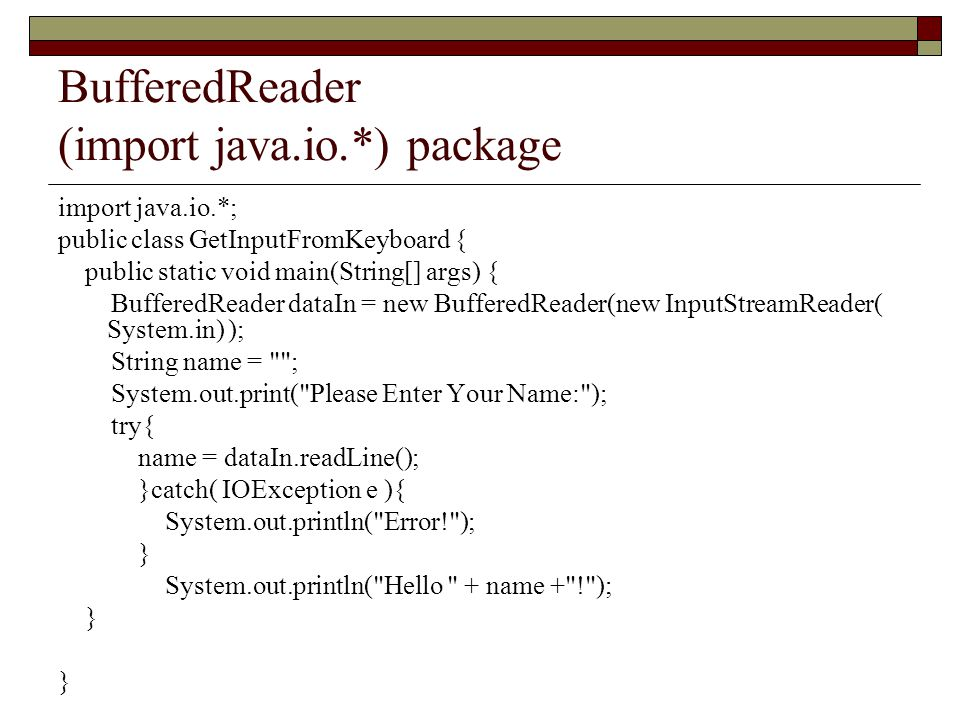 BufferedReader (import java.io.*) package import java.io.*; public class GetInputFromKeyboard { public static void main(String[] args) { BufferedReader dataIn = new BufferedReader(new InputStreamReader( System.in) ); String name = ; System.out.print( Please Enter Your Name: ); try{ name = dataIn.readLine(); }catch( IOException e ){ System.out.println( Error! ); } System.out.println( Hello + name + ! ); }