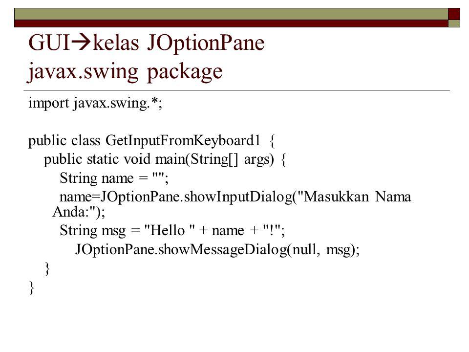GUI  kelas JOptionPane javax.swing package import javax.swing.*; public class GetInputFromKeyboard1 { public static void main(String[] args) { String name = ; name=JOptionPane.showInputDialog( Masukkan Nama Anda: ); String msg = Hello + name + ! ; JOptionPane.showMessageDialog(null, msg); }