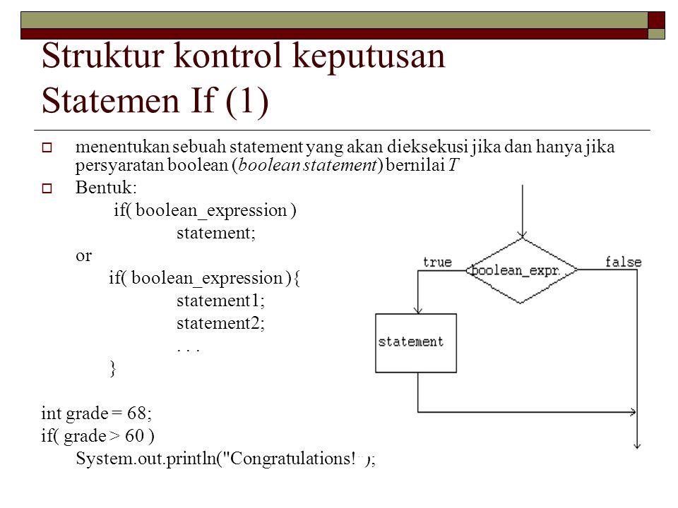 Struktur kontrol keputusan Statemen If (1)  menentukan sebuah statement yang akan dieksekusi jika dan hanya jika persyaratan boolean (boolean statement) bernilai T  Bentuk: if( boolean_expression ) statement; or if( boolean_expression ){ statement1; statement2;...