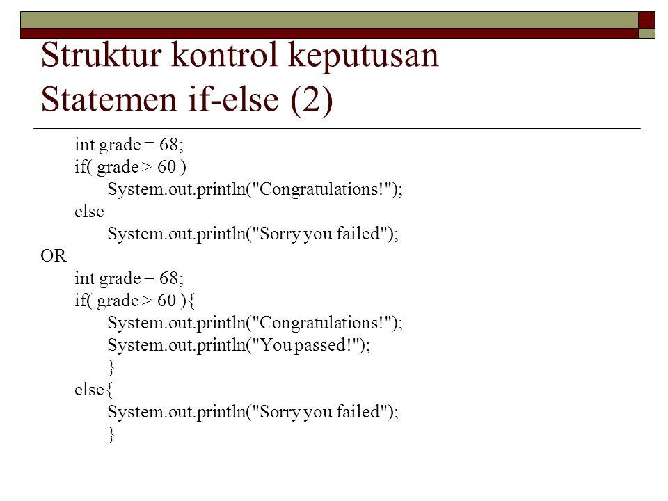 Struktur kontrol keputusan Statemen if-else (2) int grade = 68; if( grade > 60 ) System.out.println( Congratulations! ); else System.out.println( Sorry you failed ); OR int grade = 68; if( grade > 60 ){ System.out.println( Congratulations! ); System.out.println( You passed! ); } else{ System.out.println( Sorry you failed ); }