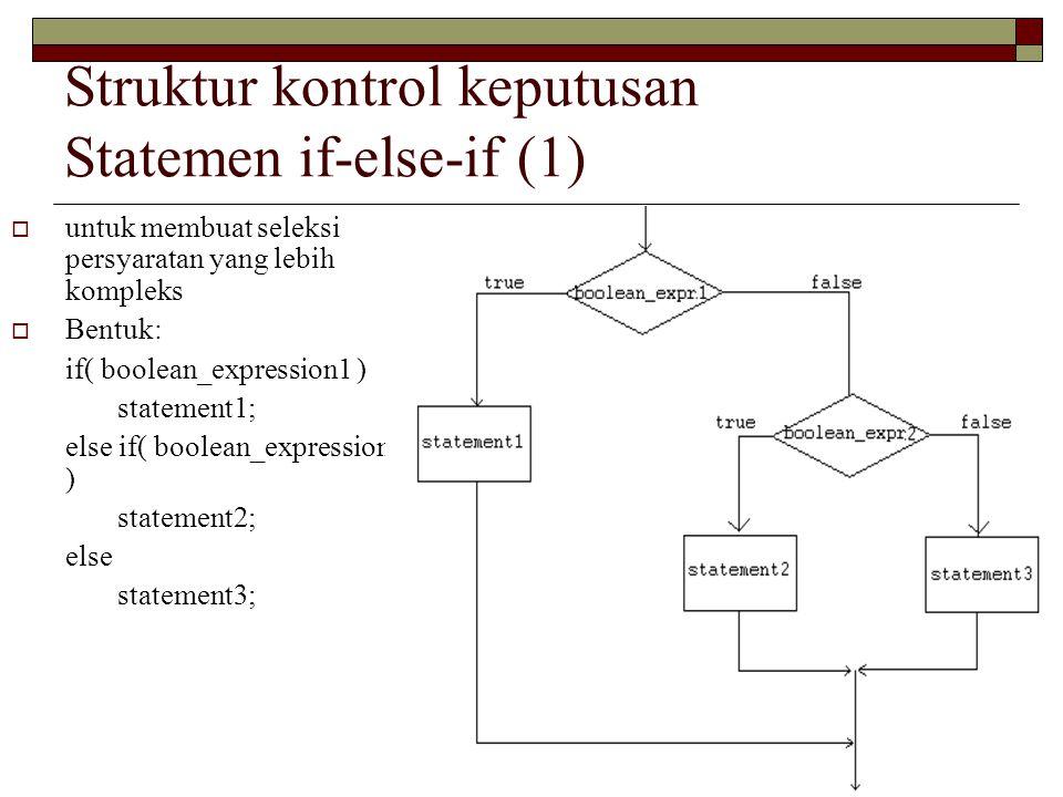 Struktur kontrol keputusan Statemen if-else-if (1) int grade = 68; if( grade > 90 ){ System.out.println( Very good! ); } else if( grade > 60 ){ System.out.println( Very good! ); } else{ System.out.println( Sorry you failed ); }