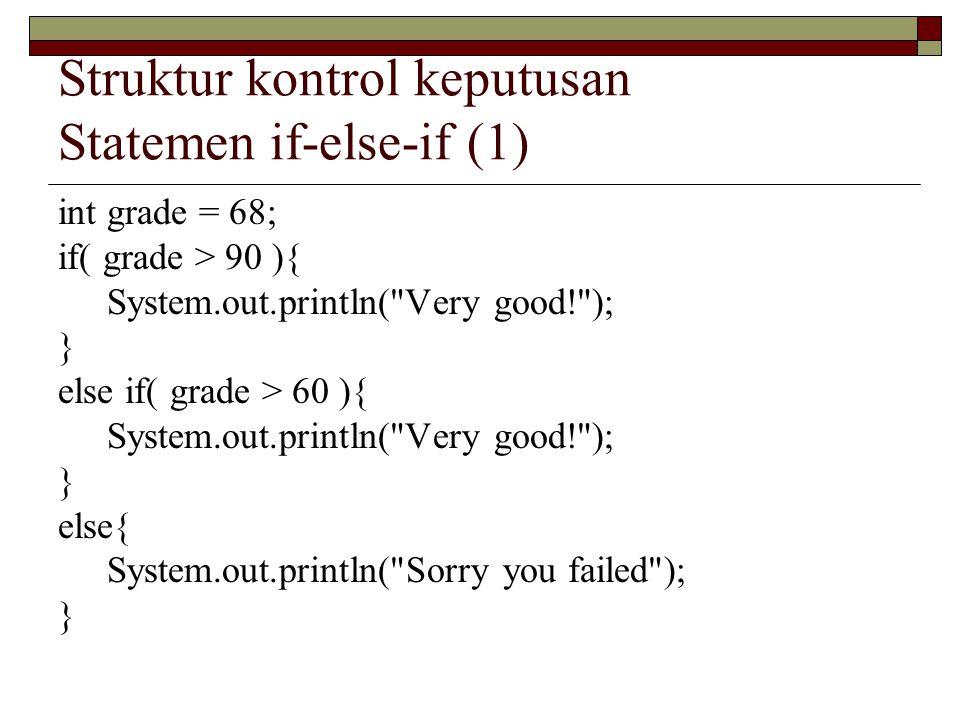 Struktur kontrol keputusan Statemen if-else-if (1) int grade = 68; if( grade > 90 ){ System.out.println(