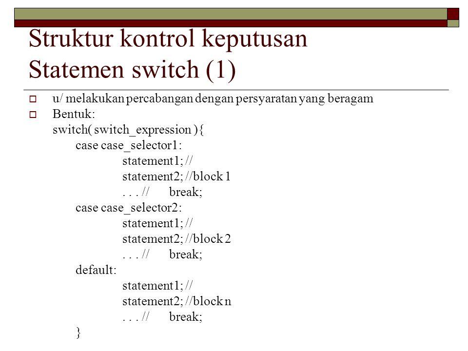 Struktur kontrol keputusan Statemen switch (1)  u/ melakukan percabangan dengan persyaratan yang beragam  Bentuk: switch( switch_expression ){ case case_selector1: statement1; // statement2; //block 1...