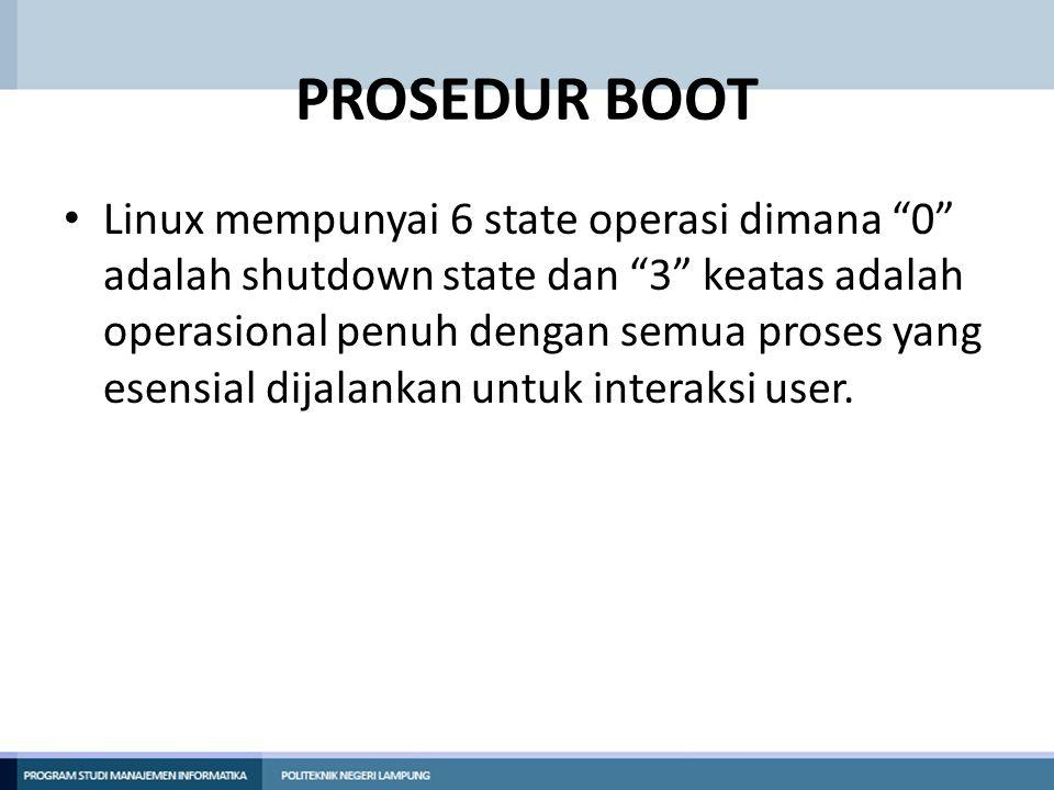 PROSEDUR BOOT Linux mempunyai 6 state operasi dimana 0 adalah shutdown state dan 3 keatas adalah operasional penuh dengan semua proses yang esensial dijalankan untuk interaksi user.