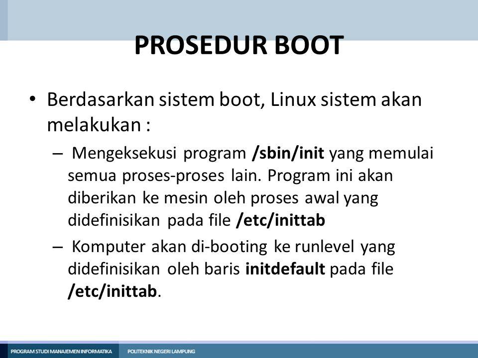 PROSEDUR BOOT Berdasarkan sistem boot, Linux sistem akan melakukan : – Mengeksekusi program /sbin/init yang memulai semua proses-proses lain.