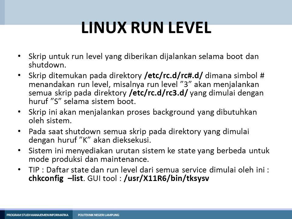 LINUX RUN LEVEL Skrip untuk run level yang diberikan dijalankan selama boot dan shutdown. Skrip ditemukan pada direktory /etc/rc.d/rc#.d/ dimana simbo