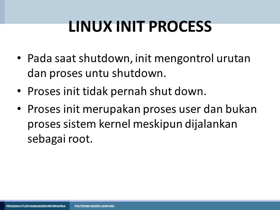 LINUX INIT PROCESS Pada saat shutdown, init mengontrol urutan dan proses untu shutdown. Proses init tidak pernah shut down. Proses init merupakan pros
