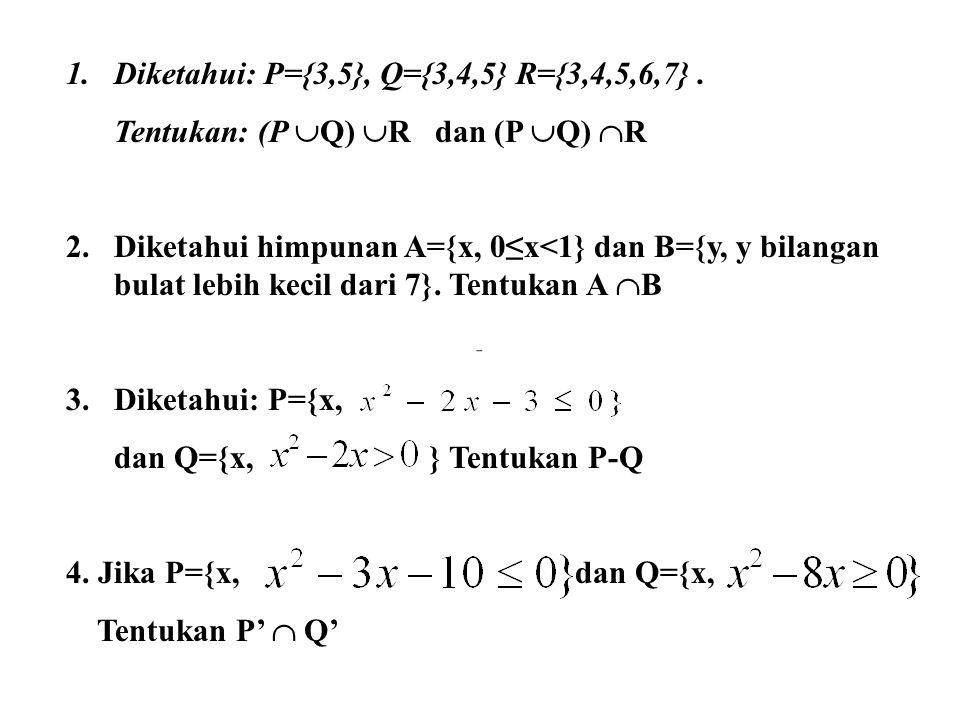 1.Diketahui: P={3,5}, Q={3,4,5} R={3,4,5,6,7}.Tentukan: (P  Q)  R dan (P  Q)  R 2.