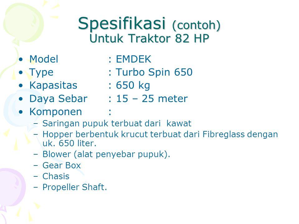 Spesifikasi (contoh) Untuk Traktor 82 HP Model: EMDEK Type: Turbo Spin 650 Kapasitas: 650 kg Daya Sebar: 15 – 25 meter Komponen: –Saringan pupuk terbuat dari kawat –Hopper berbentuk krucut terbuat dari Fibreglass dengan uk.