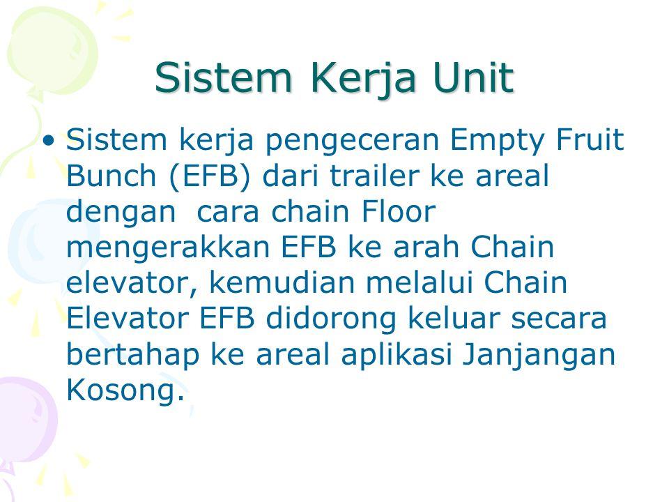 Sistem Kerja Unit Sistem kerja pengeceran Empty Fruit Bunch (EFB) dari trailer ke areal dengan cara chain Floor mengerakkan EFB ke arah Chain elevator, kemudian melalui Chain Elevator EFB didorong keluar secara bertahap ke areal aplikasi Janjangan Kosong.