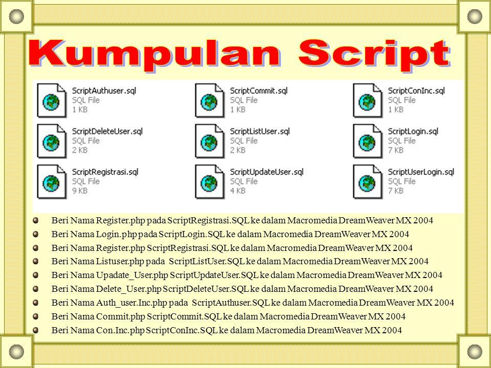 Beri Nama Register.php pada ScriptRegistrasi.SQL ke dalam Macromedia DreamWeaver MX 2004 Beri Nama Login.php pada ScriptLogin.SQL ke dalam Macromedia DreamWeaver MX 2004 Beri Nama Register.php ScriptRegistrasi.SQL ke dalam Macromedia DreamWeaver MX 2004 Beri Nama Listuser.php pada ScriptListUser.SQL ke dalam Macromedia DreamWeaver MX 2004 Beri Nama Upadate_User.php ScriptUpdateUser.SQL ke dalam Macromedia DreamWeaver MX 2004 Beri Nama Delete_User.php ScriptDeleteUser.SQL ke dalam Macromedia DreamWeaver MX 2004 Beri Nama Auth_user.Inc.php pada ScriptAuthuser.SQL ke dalam Macromedia DreamWeaver MX 2004 Beri Nama Commit.php ScriptCommit.SQL ke dalam Macromedia DreamWeaver MX 2004 Beri Nama Con.Inc.php ScriptConInc.SQL ke dalam Macromedia DreamWeaver MX 2004