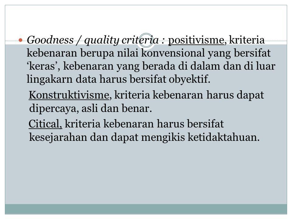 Goodness / quality criteria : positivisme, kriteria kebenaran berupa nilai konvensional yang bersifat 'keras', kebenaran yang berada di dalam dan di luar lingakarn data harus bersifat obyektif.