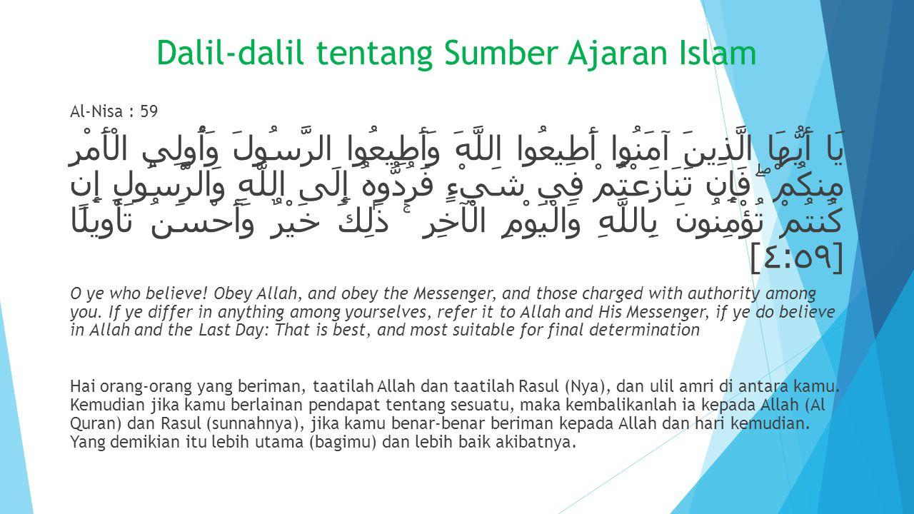 Dalil-dalil tentang Sumber Ajaran Islam Al-Nisa : 59 يَا أَيُّهَا الَّذِينَ آمَنُوا أَطِيعُوا اللَّهَ وَأَطِيعُوا الرَّسُولَ وَأُولِي الْأَمْرِ مِنكُم