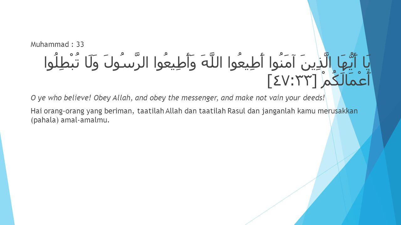 Muhammad : 33 يَا أَيُّهَا الَّذِينَ آمَنُوا أَطِيعُوا اللَّهَ وَأَطِيعُوا الرَّسُولَ وَلَا تُبْطِلُوا أَعْمَالَكُمْ [ ٤٧ : ٣٣ ] O ye who believe! Obe