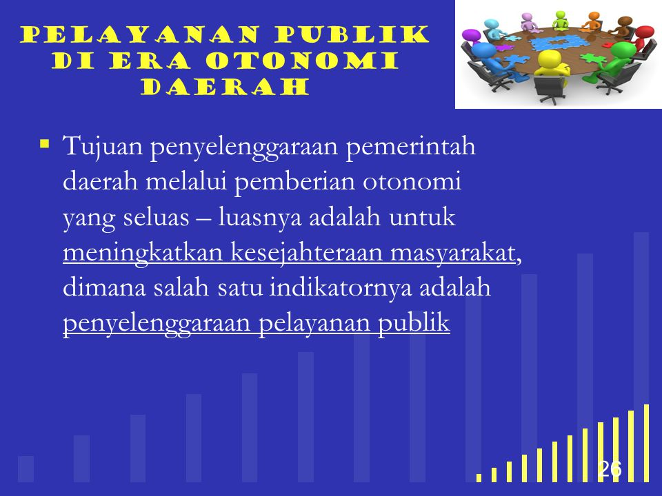 your company name 26 Pelayanan publik di era otonomi daerah  Tujuan penyelenggaraan pemerintah daerah melalui pemberian otonomi yang seluas – luasnya