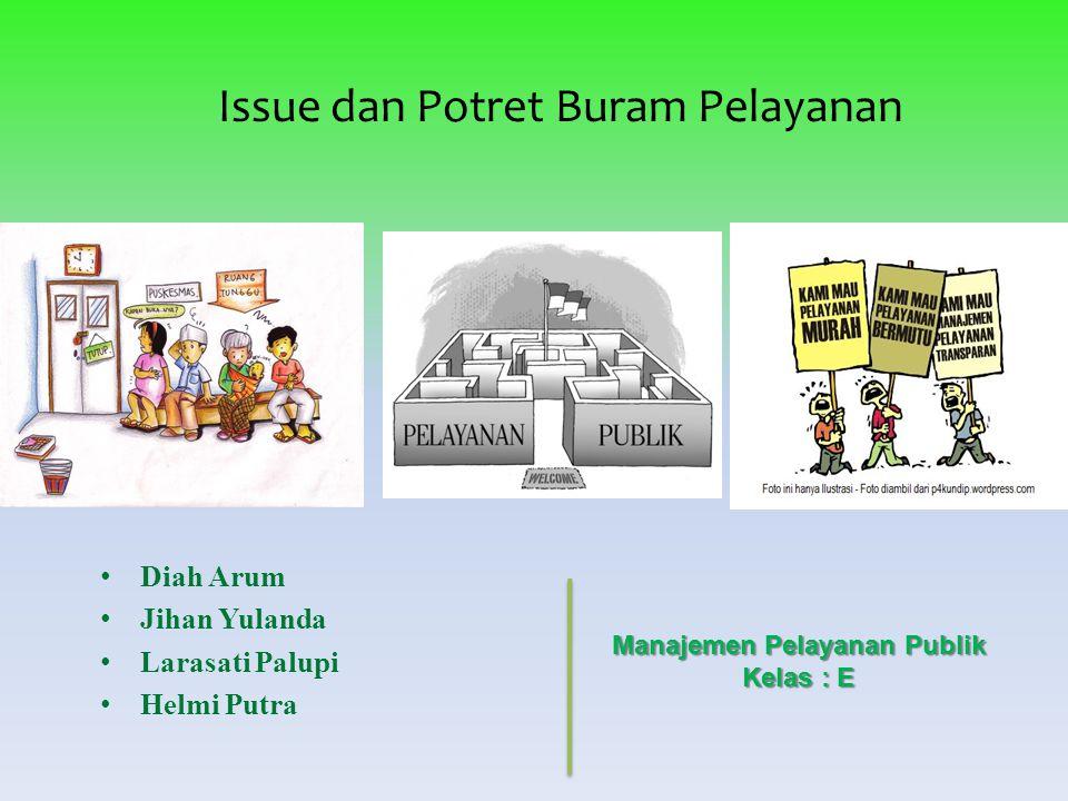 Issue dan Potret Buram Pelayanan Diah Arum Jihan Yulanda Larasati Palupi Helmi Putra Manajemen Pelayanan Publik Kelas : E