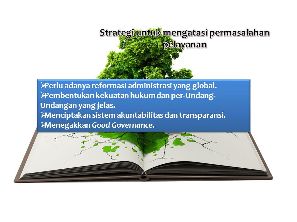  Perlu adanya reformasi administrasi yang global.  Pembentukan kekuatan hukum dan per-Undang- Undangan yang jelas.  Menciptakan sistem akuntabilita