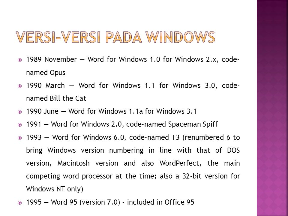  1989 November — Word for Windows 1.0 for Windows 2.x, code- named Opus  1990 March — Word for Windows 1.1 for Windows 3.0, code- named Bill the Cat