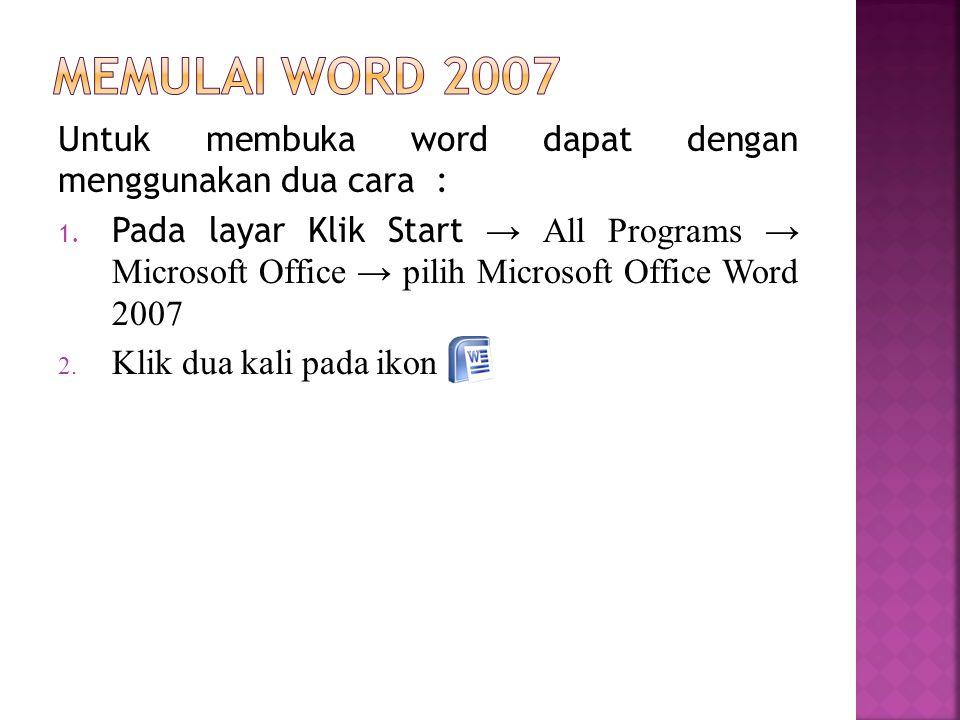 Untuk membuka word dapat dengan menggunakan dua cara : 1. Pada layar Klik Start → All Programs → Microsoft Office → pilih Microsoft Office Word 2007 2