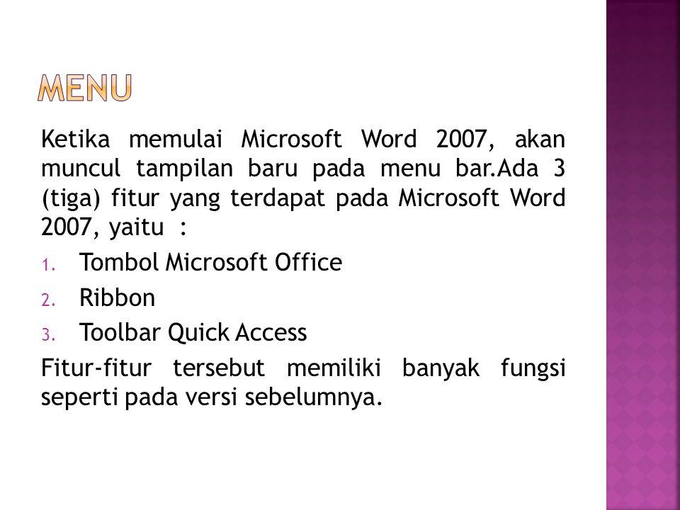 Ketika memulai Microsoft Word 2007, akan muncul tampilan baru pada menu bar.Ada 3 (tiga) fitur yang terdapat pada Microsoft Word 2007, yaitu : 1. Tomb