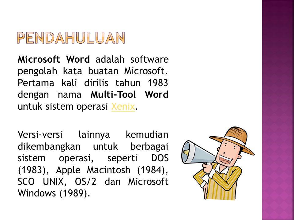 Microsoft Word adalah software pengolah kata buatan Microsoft. Pertama kali dirilis tahun 1983 dengan nama Multi-Tool Word untuk sistem operasi Xenix.