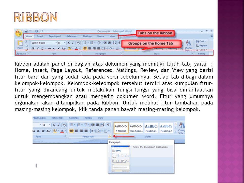 Ribbon adalah panel di bagian atas dokumen yang memiliki tujuh tab, yaitu : Home, Insert, Page Layout, References, Mailings, Review, dan View yang ber