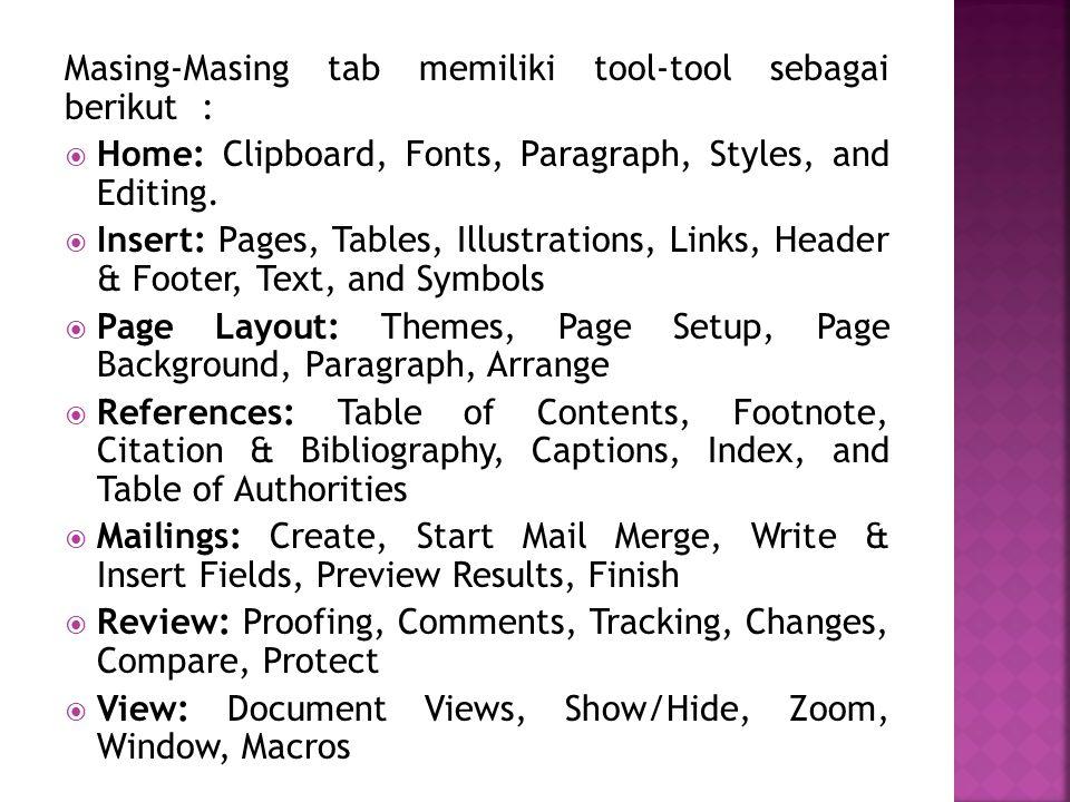 Masing-Masing tab memiliki tool-tool sebagai berikut :  Home: Clipboard, Fonts, Paragraph, Styles, and Editing.  Insert: Pages, Tables, Illustration