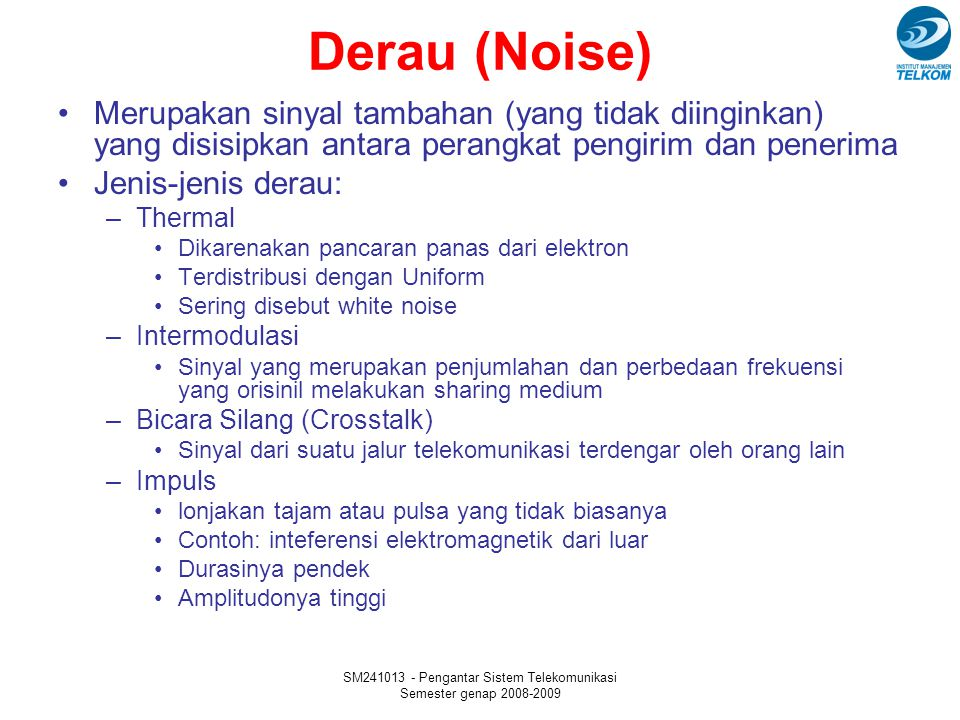 SM241013 - Pengantar Sistem Telekomunikasi Semester genap 2008-2009 Derau (Noise) Merupakan sinyal tambahan (yang tidak diinginkan) yang disisipkan an