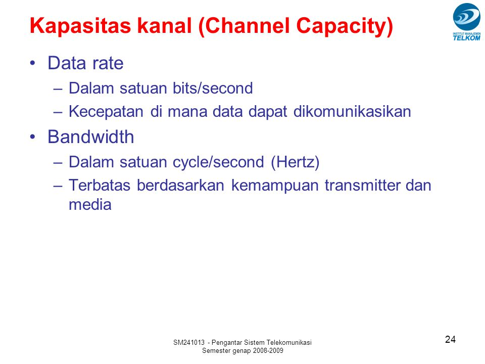 SM241013 - Pengantar Sistem Telekomunikasi Semester genap 2008-2009 Kapasitas kanal (Channel Capacity) 24 Data rate –Dalam satuan bits/second –Kecepat