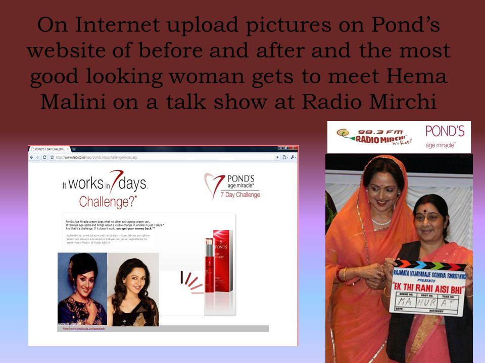 On Internet upload pictures on Pond's website of before and after and the most good looking woman gets to meet Hema Malini on a talk show at Radio Mir
