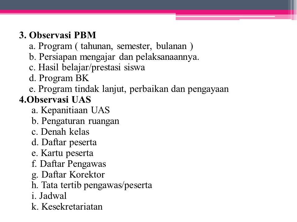 3. Observasi PBM a. Program ( tahunan, semester, bulanan ) b. Persiapan mengajar dan pelaksanaannya. c. Hasil belajar/prestasi siswa d. Program BK e.