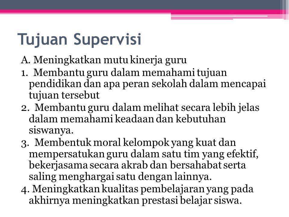 Tujuan Supervisi A. Meningkatkan mutu kinerja guru 1. Membantu guru dalam memahami tujuan pendidikan dan apa peran sekolah dalam mencapai tujuan terse