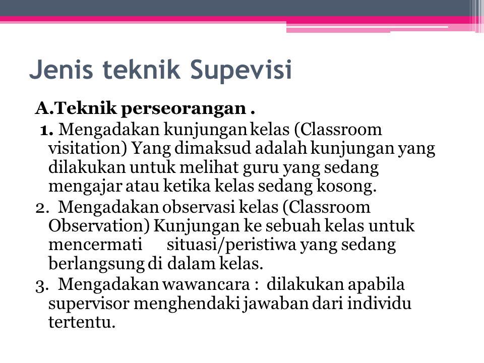 Jenis teknik Supevisi A.Teknik perseorangan. 1. Mengadakan kunjungan kelas (Classroom visitation) Yang dimaksud adalah kunjungan yang dilakukan untuk