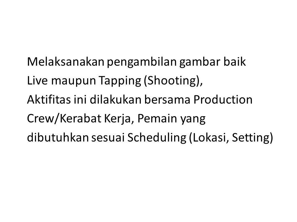 Melaksanakan pengambilan gambar baik Live maupun Tapping (Shooting), Aktifitas ini dilakukan bersama Production Crew/Kerabat Kerja, Pemain yang dibutu