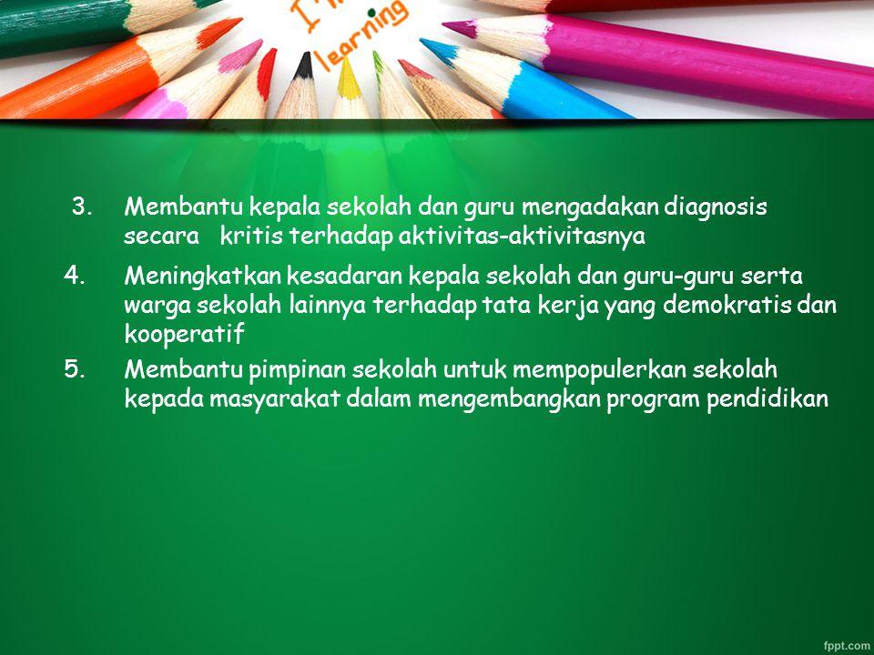 3.Membantu kepala sekolah dan guru mengadakan diagnosis secara kritis terhadap aktivitas-aktivitasnya 4.Meningkatkan kesadaran kepala sekolah dan guru