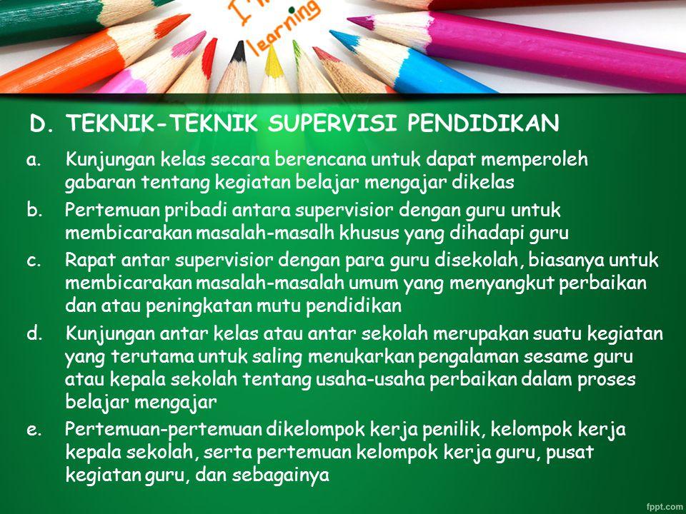 D. TEKNIK-TEKNIK SUPERVISI PENDIDIKAN a.Kunjungan kelas secara berencana untuk dapat memperoleh gabaran tentang kegiatan belajar mengajar dikelas b.Pe